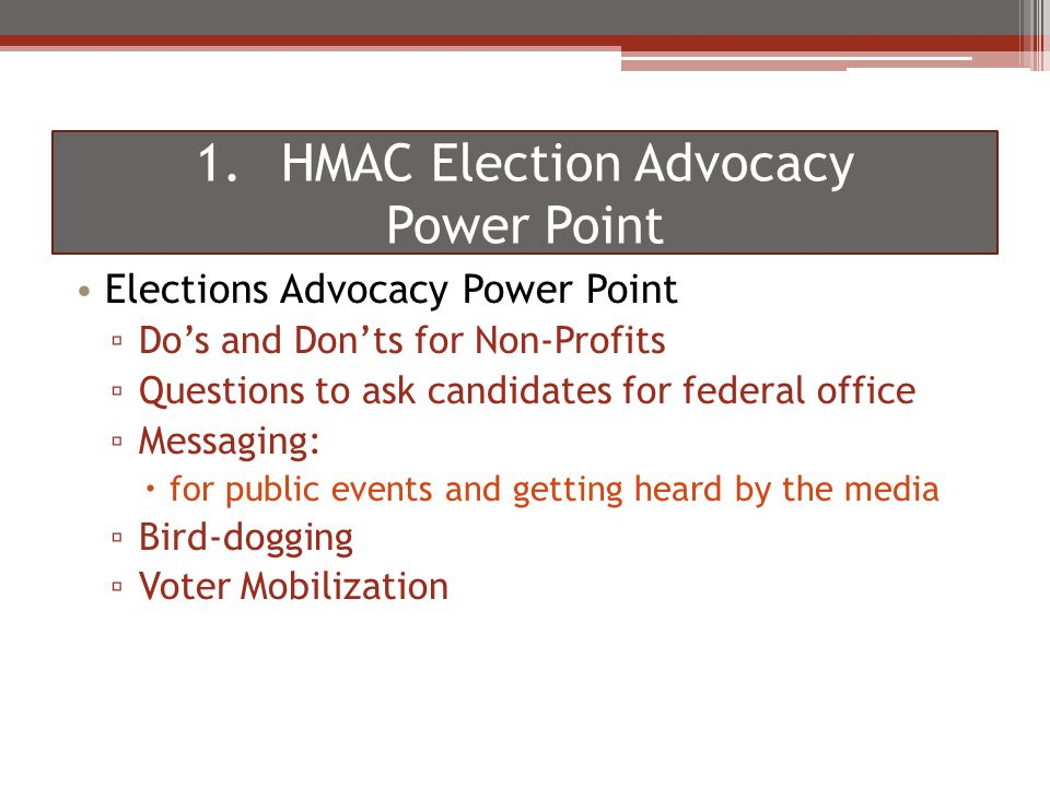 Elections Advocacy Power Point ▫ Do's and Don'ts for Non-Profits ▫ Questions to ask candidates for federal office ▫ Messaging:  for public events and getting heard by the media ▫ Bird-dogging ▫ Voter Mobilization 1.HMAC Election Advocacy Power Point