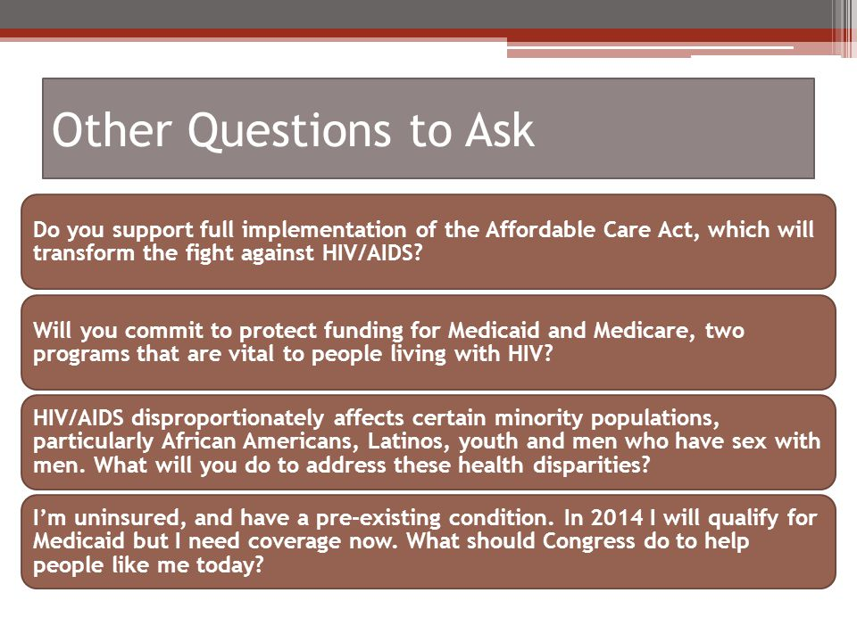 Other Questions to Ask Do you support full implementation of the Affordable Care Act, which will transform the fight against HIV/AIDS.