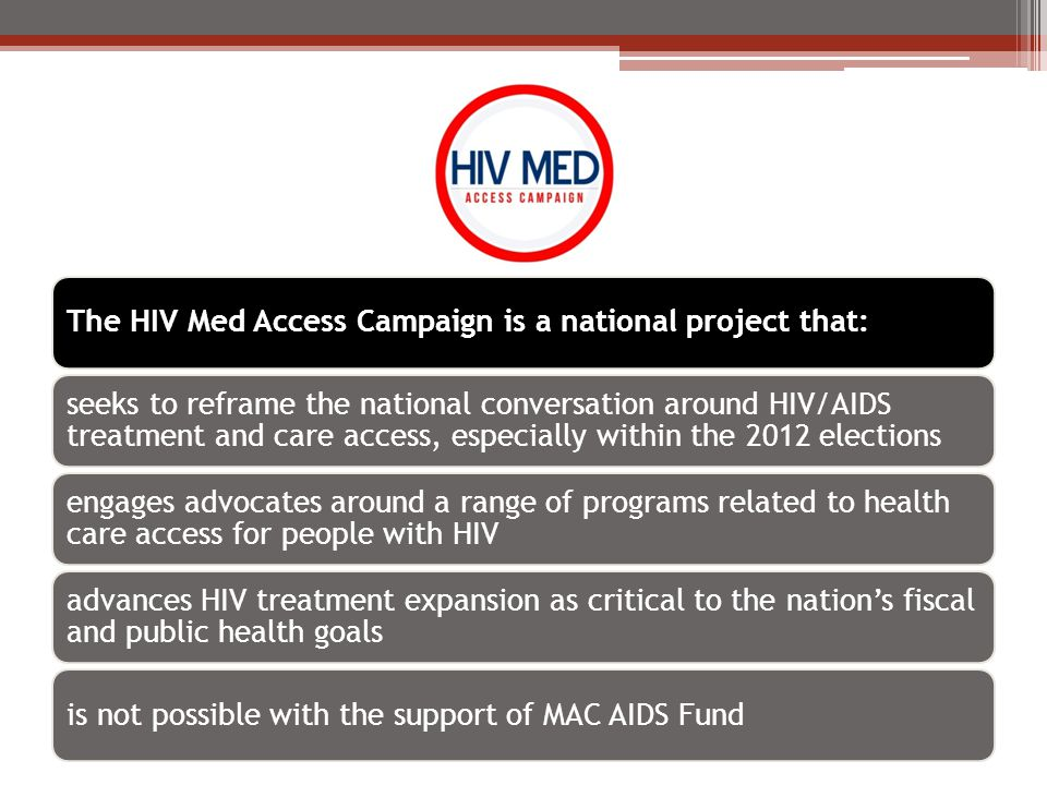 HIV Med Access Campaign Partners Pete Subkoviak, psubkoviak@aidschicago.orgpsubkoviak@aidschicago.org Sarah Sobel, sobel@ohioaidscoalition.org (Ohio contact)sobel@ohioaidscoalition.org AIDS Foundation of Chicago – Midwest Caressa Cameron – ccameron@aiidsunited.org – Mid-Atlanticccameron@aiidsunited.org Charles Stephens cstephens@aidsunited.org - Southcstephens@aidsunited.org AIDS United – Mid-Atlantic and South John Hellman, jhellman@latinoaids.orgjhellman@latinoaids.org Latino Commission on AIDS – Latino community Ryan Clary, rclary@projectinform.orgrclary@projectinform.org Project Inform – Northwest www.HIVHealthReform.org/HIVmedaccess