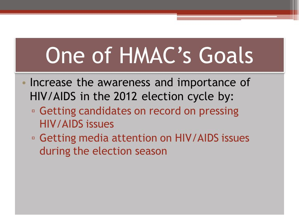 HIV Med Access Campaign Partners Pete Subkoviak, psubkoviak@aidschicago.orgpsubkoviak@aidschicago.org Sarah Sobel, sobel@ohioaidscoalition.org (Ohio contact)sobel@ohioaidscoalition.org AIDS Foundation of Chicago – Midwest Caressa Cameron, ccameron@aiidsunited.org – Mid-Atlanticccameron@aiidsunited.org Charles Stephens, cstephens@aidsunited.org - Southcstephens@aidsunited.org AIDS United – Mid-Atlantic and South John Hellman, jhellman@latinoaids.orgjhellman@latinoaids.org Latino Commission on AIDS – Latino community Ryan Clary, rclary@projectinform.orgrclary@projectinform.org Project Inform – Northwest www.HIVHealthReform.org/HIVmedaccess