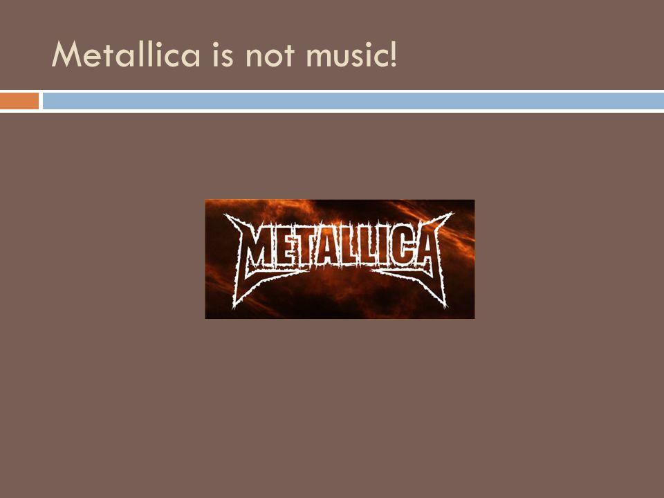 Metallica is not music!