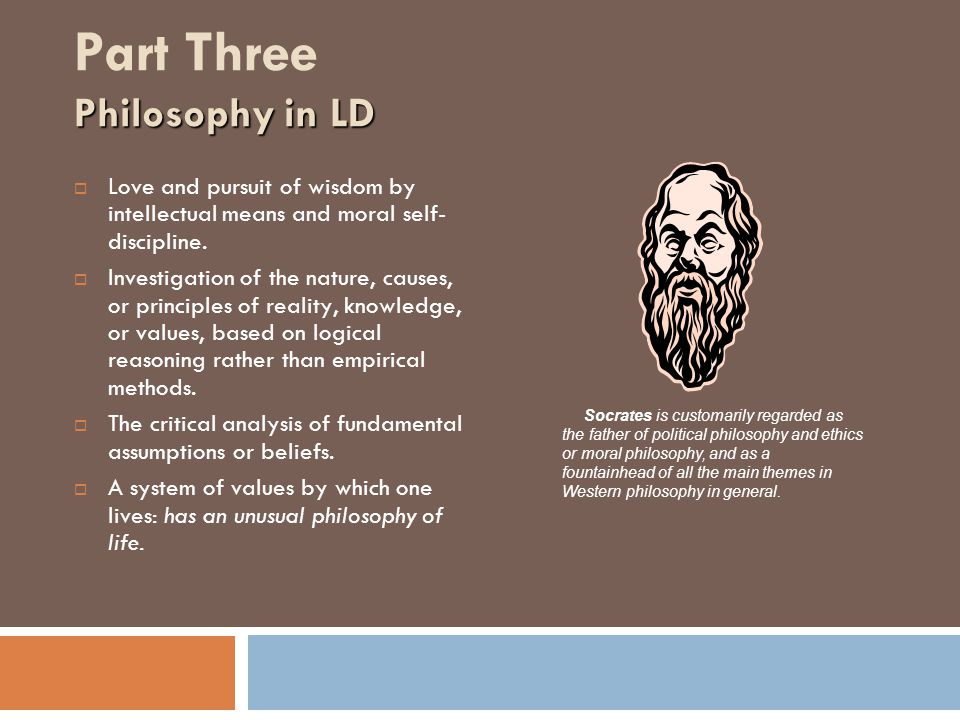 Philosophy in LD Part Three Philosophy in LD  Love and pursuit of wisdom by intellectual means and moral self- discipline.