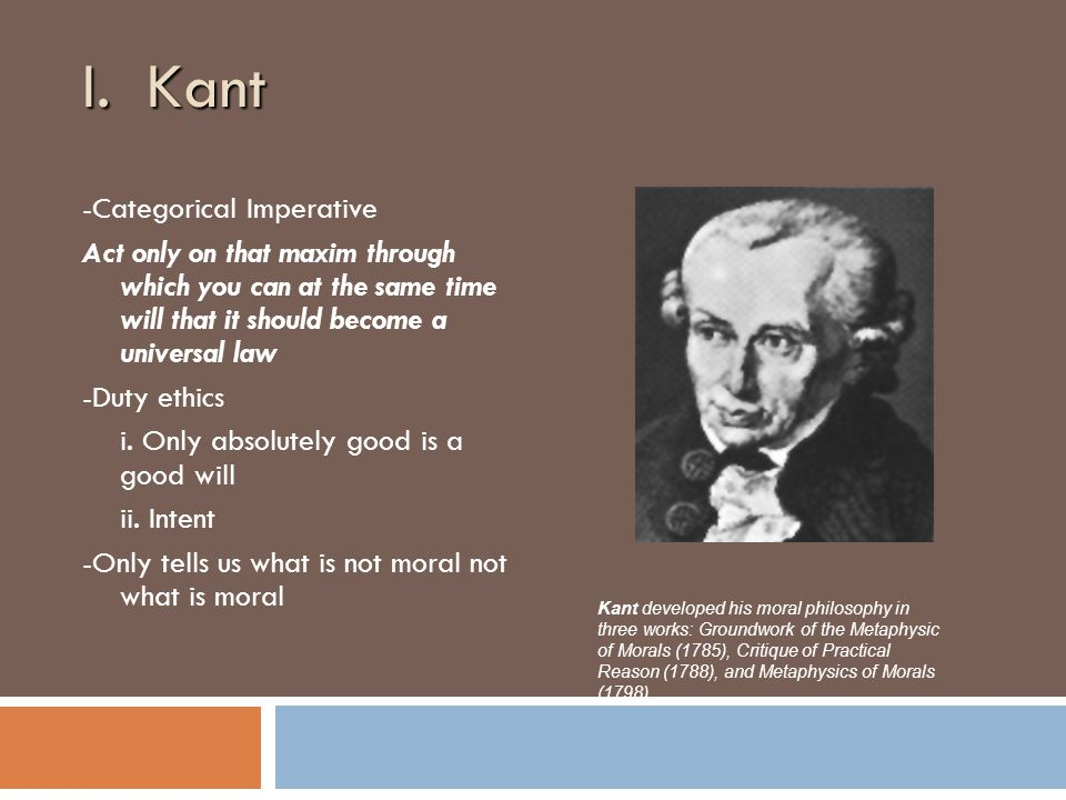 I. Kant -Categorical Imperative Act only on that maxim through which you can at the same time will that it should become a universal law -Duty ethics