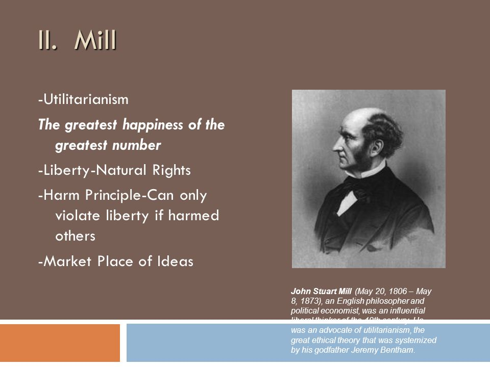 II. Mill -Utilitarianism The greatest happiness of the greatest number -Liberty-Natural Rights -Harm Principle-Can only violate liberty if harmed othe
