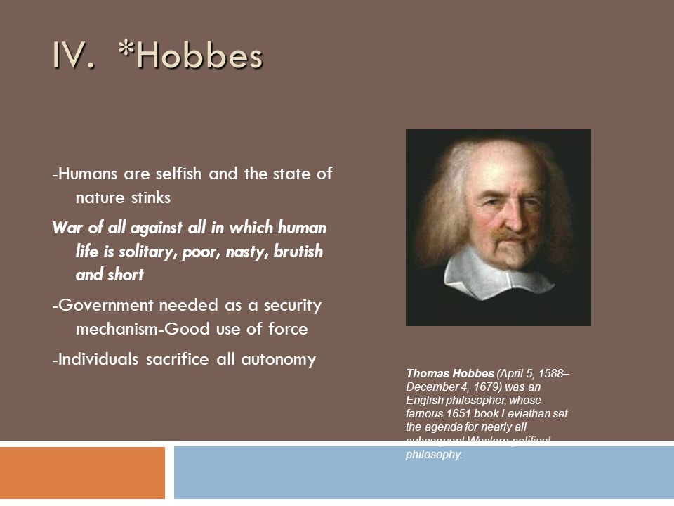 IV. *Hobbes -Humans are selfish and the state of nature stinks War of all against all in which human life is solitary, poor, nasty, brutish and short