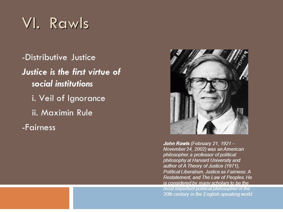 VI. Rawls -Distributive Justice Justice is the first virtue of social institutions i.