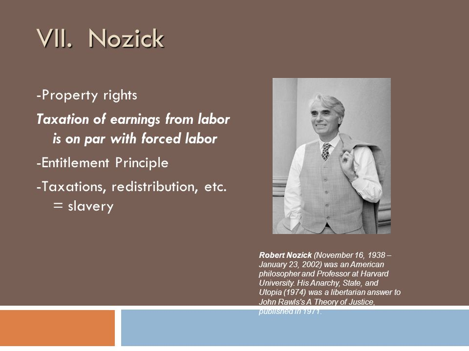 VII. Nozick -Property rights Taxation of earnings from labor is on par with forced labor -Entitlement Principle -Taxations, redistribution, etc. = sla