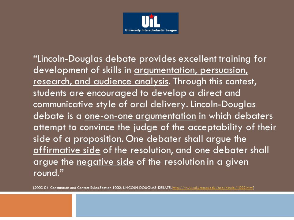 Lincoln-Douglas debate provides excellent training for development of skills in argumentation, persuasion, research, and audience analysis.