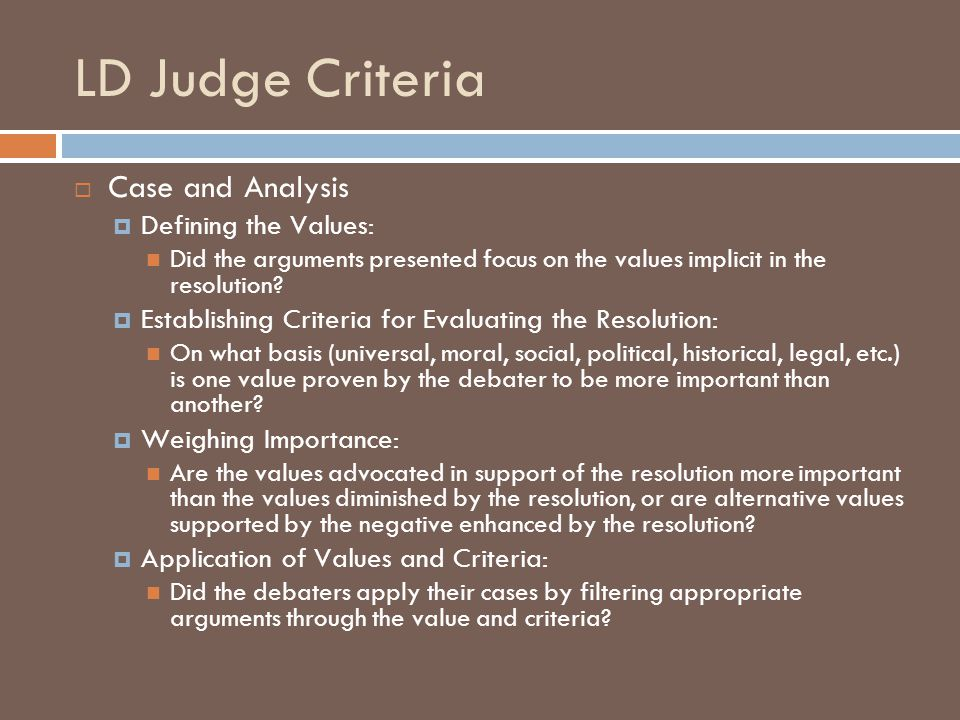 LD Judge Criteria  Case and Analysis  Defining the Values: Did the arguments presented focus on the values implicit in the resolution.