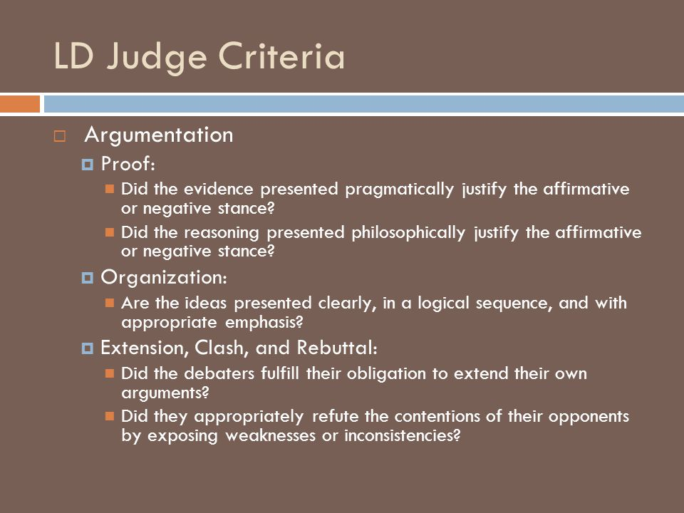 LD Judge Criteria  Argumentation  Proof: Did the evidence presented pragmatically justify the affirmative or negative stance.