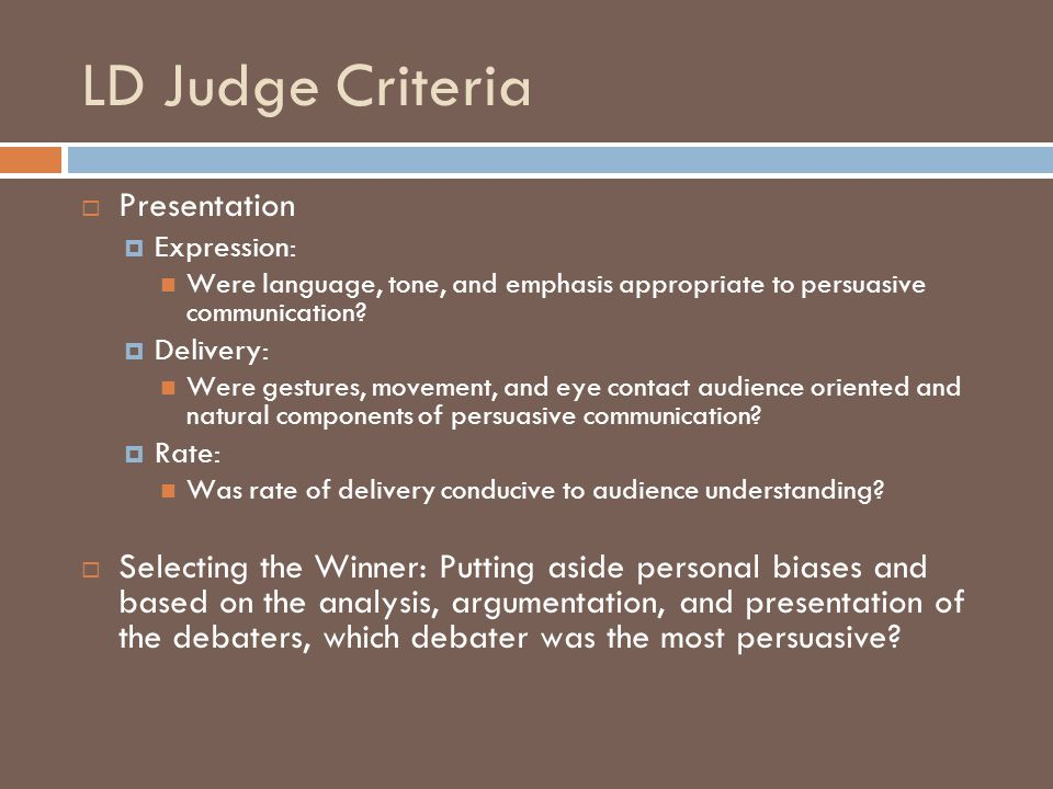 LD Judge Criteria  Presentation  Expression: Were language, tone, and emphasis appropriate to persuasive communication.
