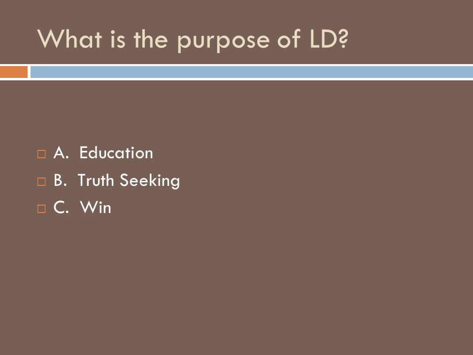 What is the purpose of LD?  A. Education  B. Truth Seeking  C. Win
