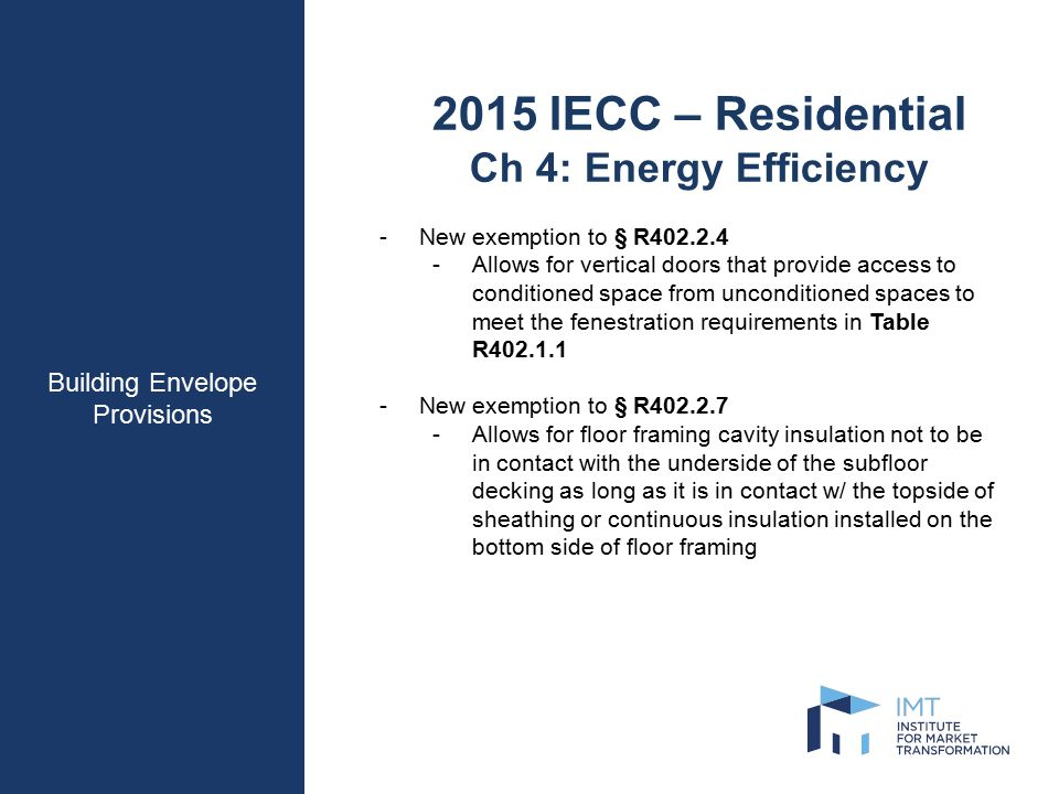 Building Envelope Provisions 2015 IECC – Residential Ch 4: Energy Efficiency -New exemption to § R402.2.4 -Allows for vertical doors that provide access to conditioned space from unconditioned spaces to meet the fenestration requirements in Table R402.1.1 -New exemption to § R402.2.7 -Allows for floor framing cavity insulation not to be in contact with the underside of the subfloor decking as long as it is in contact w/ the topside of sheathing or continuous insulation installed on the bottom side of floor framing