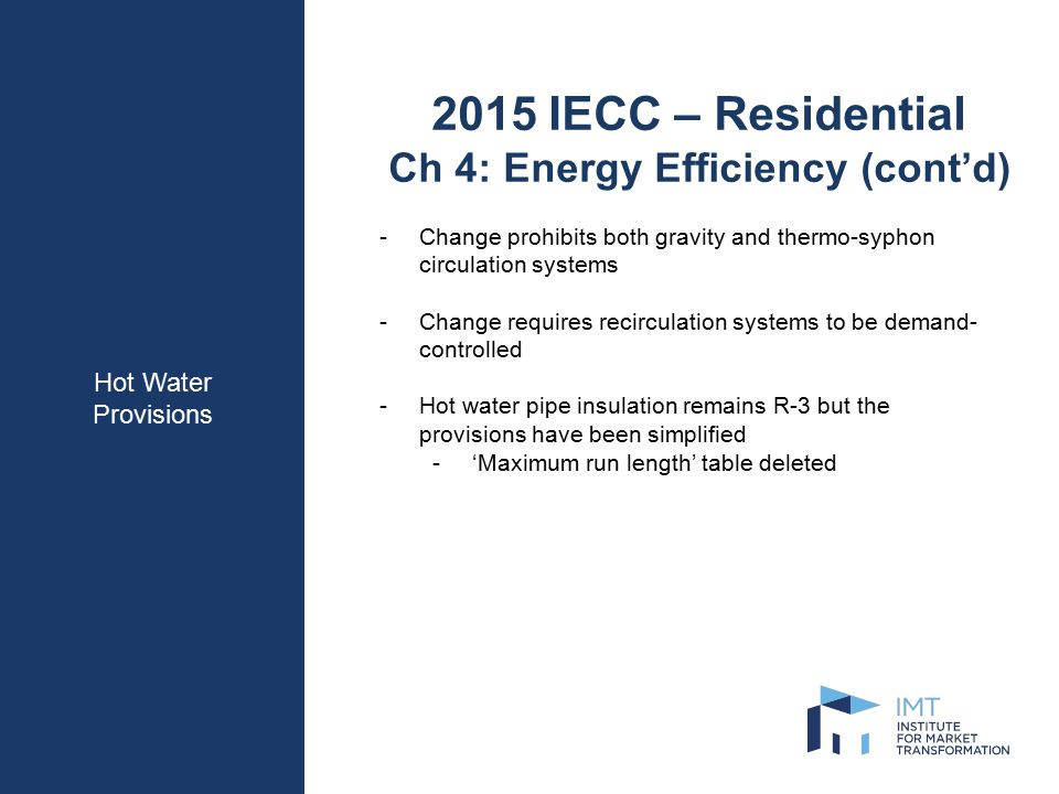 Hot Water Provisions 2015 IECC – Residential Ch 4: Energy Efficiency (cont'd) -Change prohibits both gravity and thermo-syphon circulation systems -Change requires recirculation systems to be demand- controlled -Hot water pipe insulation remains R-3 but the provisions have been simplified -'Maximum run length' table deleted