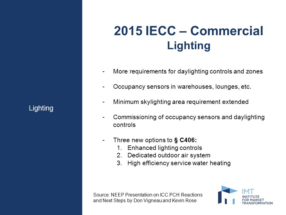 Lighting 2015 IECC – Commercial Lighting -More requirements for daylighting controls and zones -Occupancy sensors in warehouses, lounges, etc.
