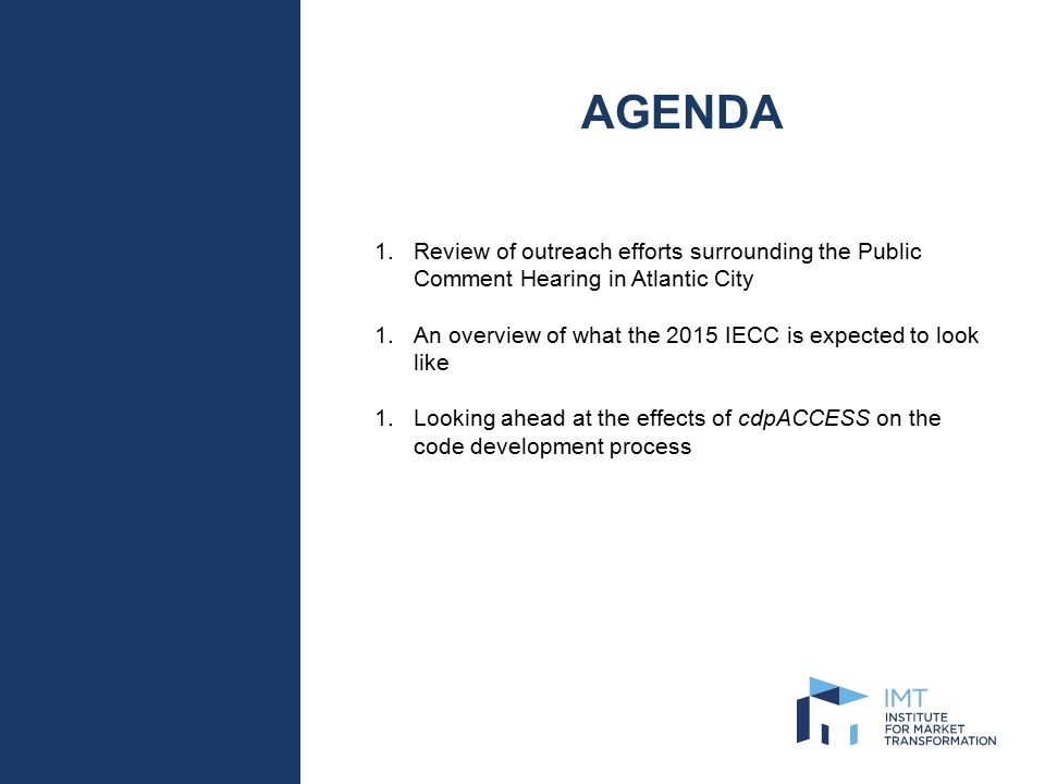 AGENDA 1.Review of outreach efforts surrounding the Public Comment Hearing in Atlantic City 1.An overview of what the 2015 IECC is expected to look like 1.Looking ahead at the effects of cdpACCESS on the code development process