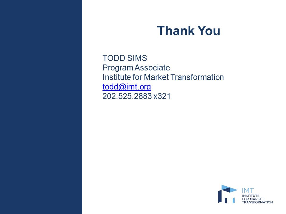 Thank You TODD SIMS Program Associate Institute for Market Transformation todd@imt.org 202.525.2883 x321