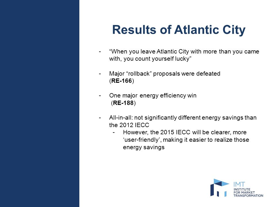 Overview 2015 IECC – Residential Overview -Not many significant changes -Many of the proposals were fights over preventing backsliding -RE-166 would have re-instituted unrestricted equipment trade-offs -One major change: RE-188 -Institutes an Energy Rating Index compliance path