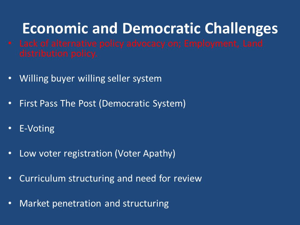 Economic and Democratic Challenges Lack of alternative policy advocacy on; Employment, Land distribution policy. Willing buyer willing seller system F