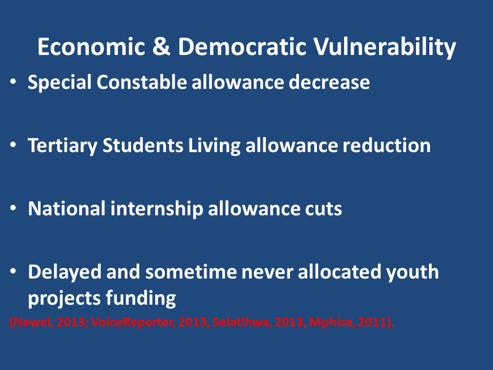 Economic & Democratic Vulnerability Special Constable allowance decrease Tertiary Students Living allowance reduction National internship allowance cuts Delayed and sometime never allocated youth projects funding (Newel, 2013; VoiceReporter, 2013, Selatlhwa, 2013, Mphisa, 2011).