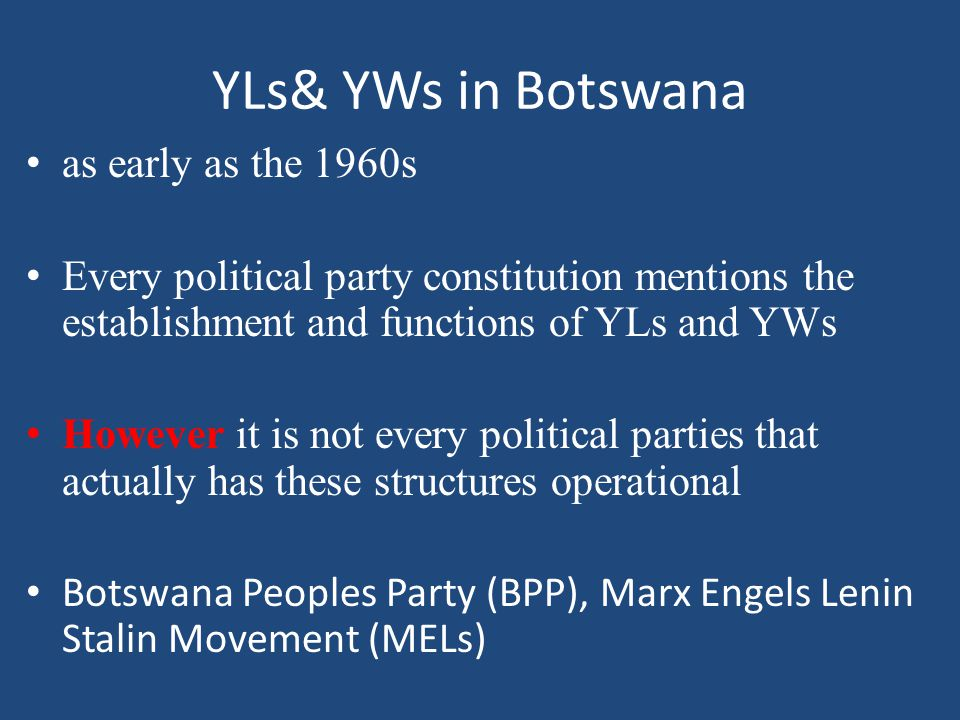 YLs& YWs in Botswana as early as the 1960s Every political party constitution mentions the establishment and functions of YLs and YWs However it is not every political parties that actually has these structures operational Botswana Peoples Party (BPP), Marx Engels Lenin Stalin Movement (MELs)