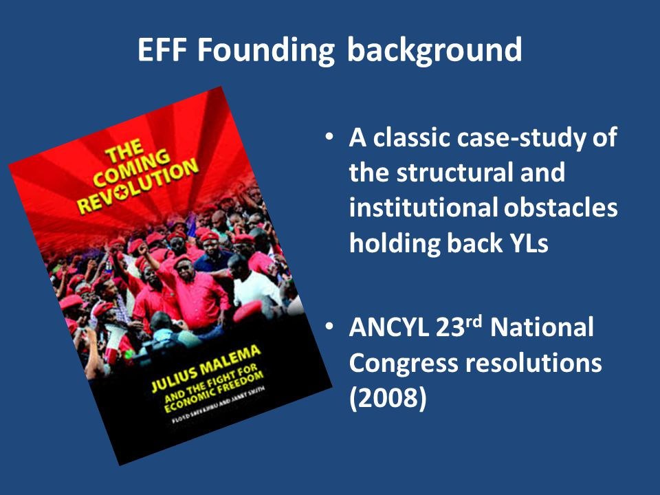 EFF Founding background A classic case-study of the structural and institutional obstacles holding back YLs ANCYL 23 rd National Congress resolutions (2008)