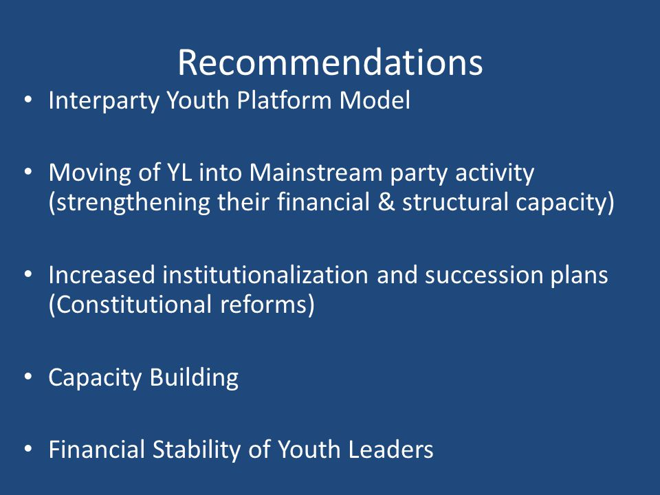 Recommendations Interparty Youth Platform Model Moving of YL into Mainstream party activity (strengthening their financial & structural capacity) Increased institutionalization and succession plans (Constitutional reforms) Capacity Building Financial Stability of Youth Leaders