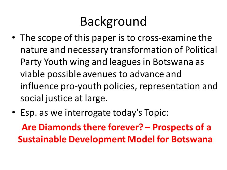 Background The scope of this paper is to cross-examine the nature and necessary transformation of Political Party Youth wing and leagues in Botswana a