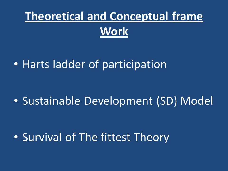 Theoretical and Conceptual frame Work Harts ladder of participation Sustainable Development (SD) Model Survival of The fittest Theory
