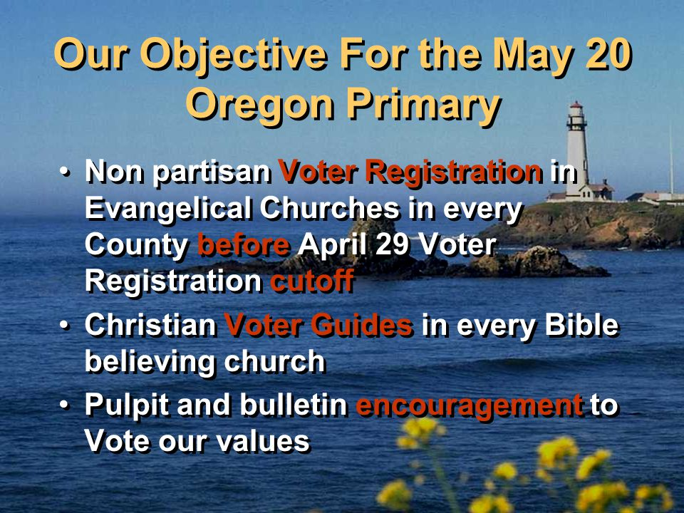 Our Objective For the May 20 Oregon Primary Non partisan Voter Registration in Evangelical Churches in every County before April 29 Voter Registration cutoff Christian Voter Guides in every Bible believing church Pulpit and bulletin encouragement to Vote our values Non partisan Voter Registration in Evangelical Churches in every County before April 29 Voter Registration cutoff Christian Voter Guides in every Bible believing church Pulpit and bulletin encouragement to Vote our values