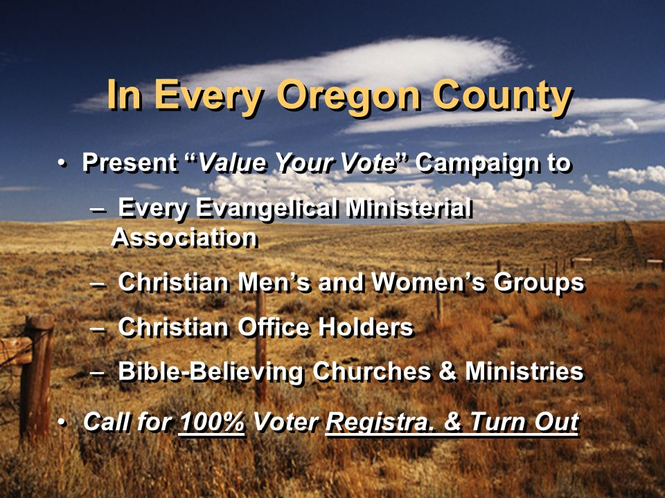 In Every Oregon County Present Value Your Vote Campaign to – Every Evangelical Ministerial Association – Christian Men's and Women's Groups – Christian Office Holders – Bible-Believing Churches & Ministries Call for 100% Voter Registra.