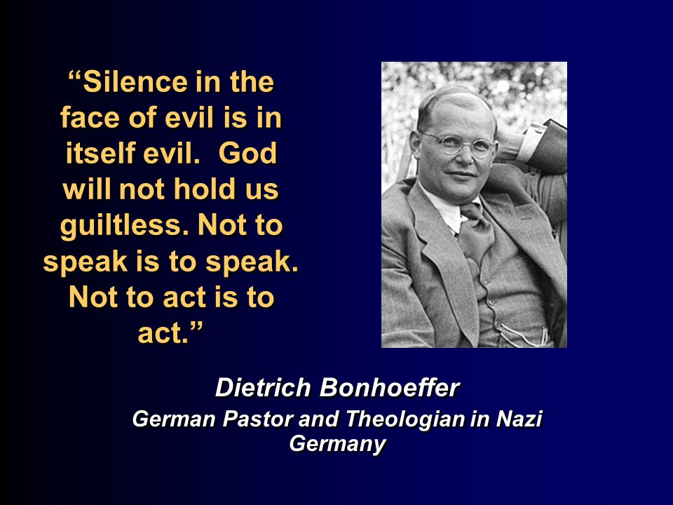 Silence in the face of evil is in itself evil.God will not hold us guiltless.