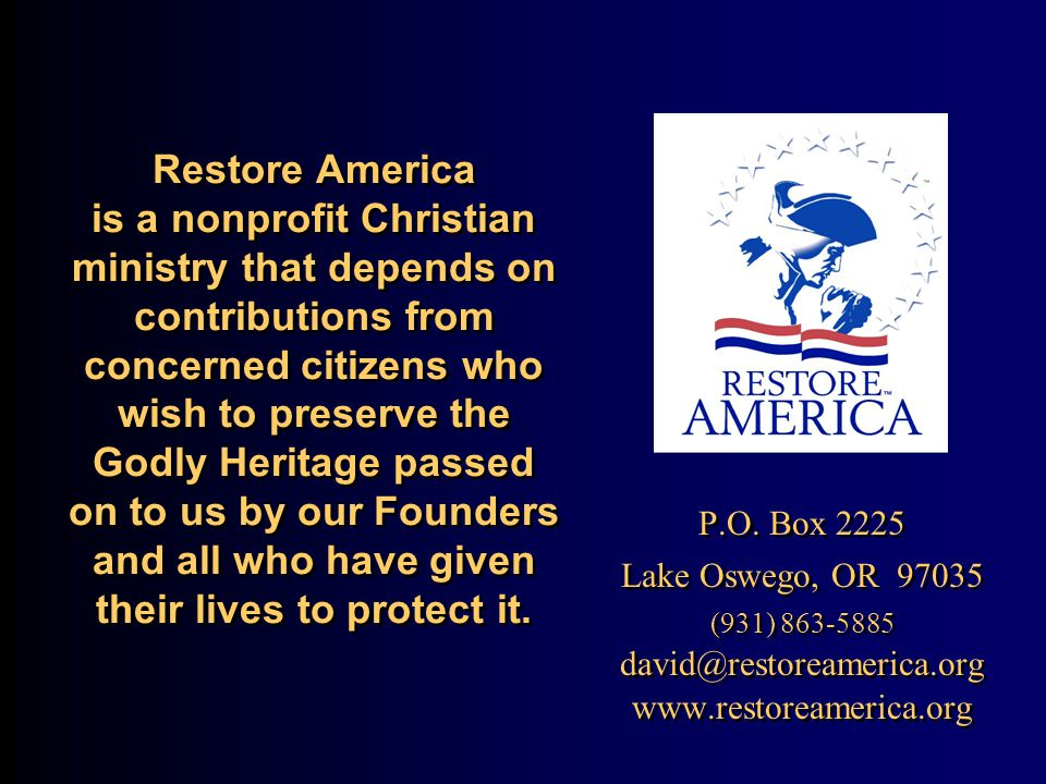Restore America is a nonprofit Christian ministry that depends on contributions from concerned citizens who wish to preserve the Godly Heritage passed on to us by our Founders and all who have given their lives to protect it.