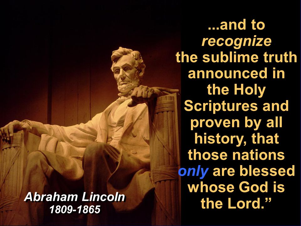 ...and to recognize the sublime truth announced in the Holy Scriptures and proven by all history, that those nations only are blessed whose God is the Lord. Abraham Lincoln 1809-1865