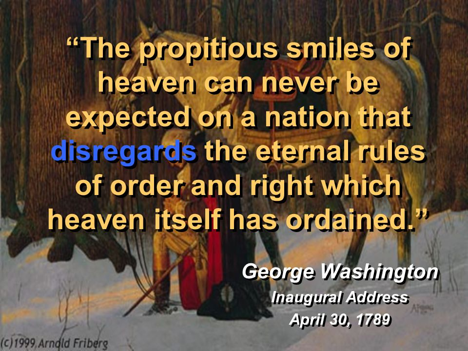 The propitious smiles of heaven can never be expected on a nation that disregards the eternal rules of order and right which heaven itself has ordained. George Washington Inaugural Address April 30, 1789 George Washington Inaugural Address April 30, 1789