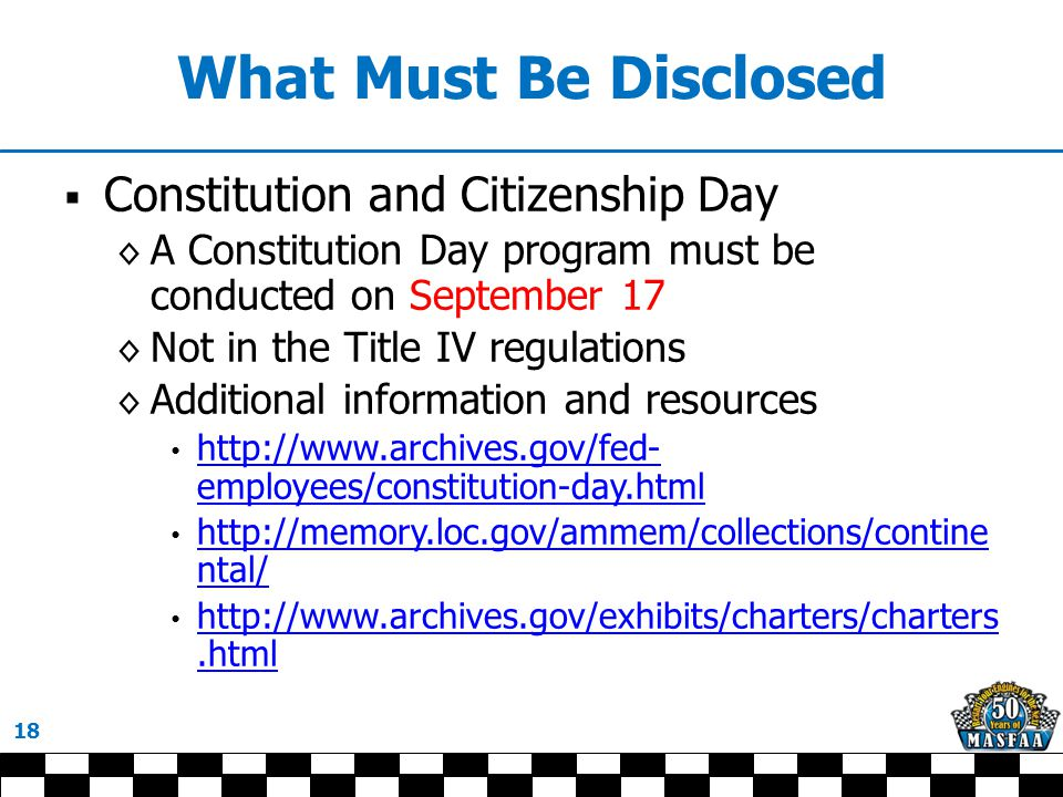 What Must Be Disclosed  Constitution and Citizenship Day ◊ A Constitution Day program must be conducted on September 17 ◊ Not in the Title IV regulations ◊ Additional information and resources http://www.archives.gov/fed- employees/constitution-day.html http://www.archives.gov/fed- employees/constitution-day.html http://memory.loc.gov/ammem/collections/contine ntal/ http://memory.loc.gov/ammem/collections/contine ntal/ http://www.archives.gov/exhibits/charters/charters.html http://www.archives.gov/exhibits/charters/charters.html 18