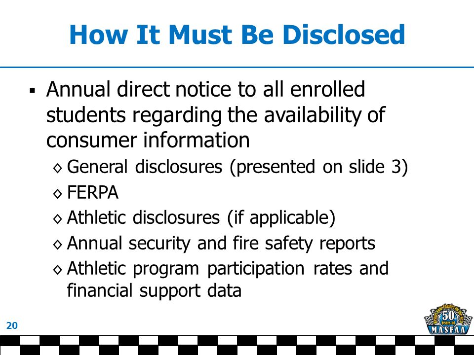 How It Must Be Disclosed  Annual direct notice to all enrolled students regarding the availability of consumer information ◊ General disclosures (presented on slide 3) ◊ FERPA ◊ Athletic disclosures (if applicable) ◊ Annual security and fire safety reports ◊ Athletic program participation rates and financial support data 20
