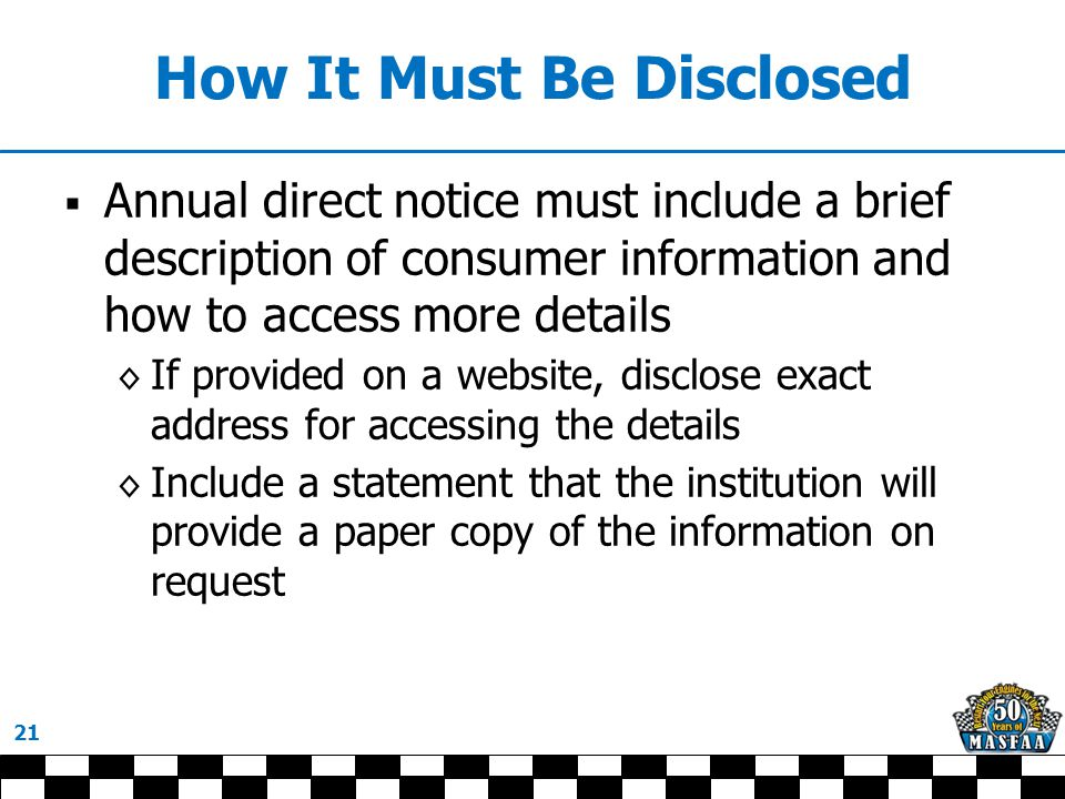 How It Must Be Disclosed  Annual direct notice must include a brief description of consumer information and how to access more details ◊ If provided on a website, disclose exact address for accessing the details ◊ Include a statement that the institution will provide a paper copy of the information on request 21