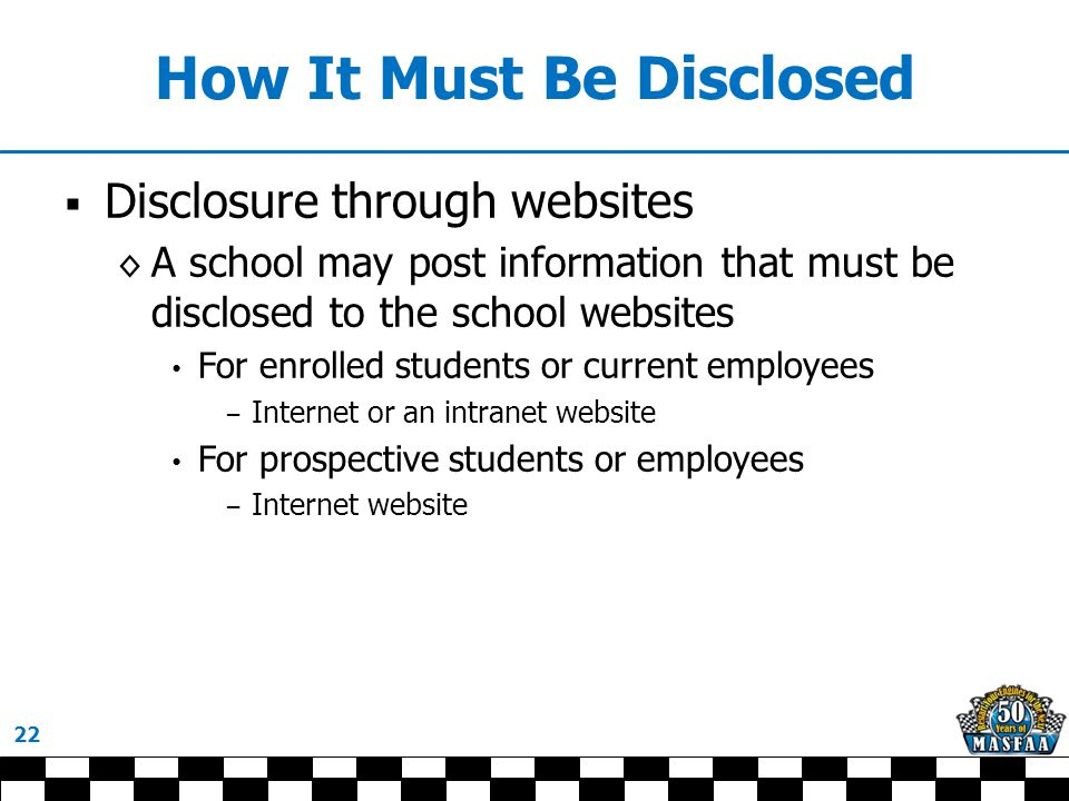 How It Must Be Disclosed  Disclosure through websites ◊ A school may post information that must be disclosed to the school websites For enrolled students or current employees − Internet or an intranet website For prospective students or employees − Internet website 22