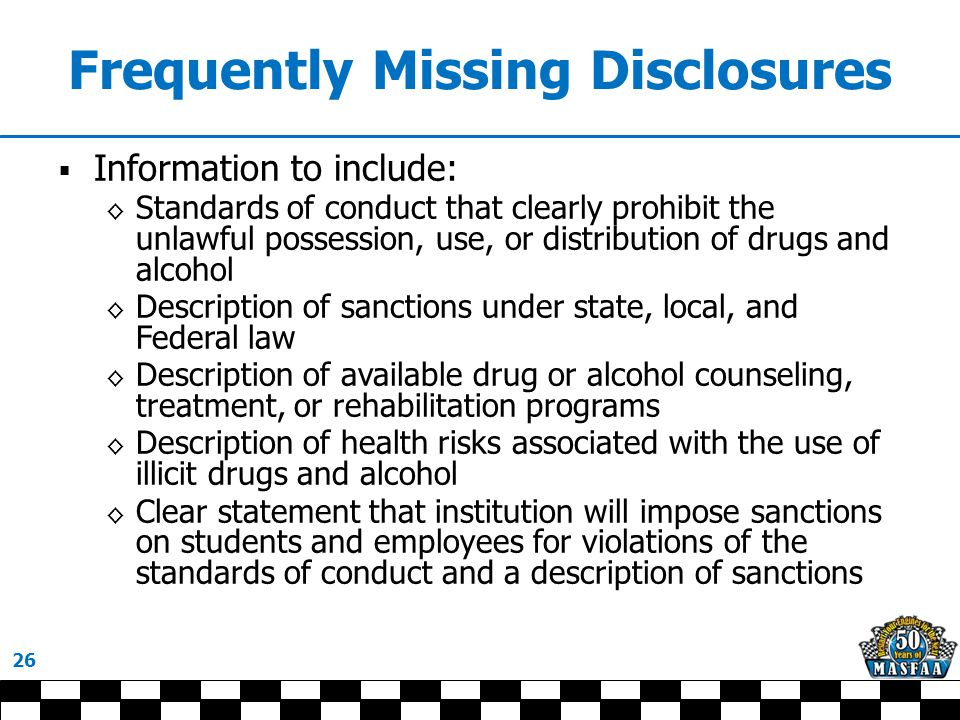 Frequently Missing Disclosures  Information to include: ◊ Standards of conduct that clearly prohibit the unlawful possession, use, or distribution of drugs and alcohol ◊ Description of sanctions under state, local, and Federal law ◊ Description of available drug or alcohol counseling, treatment, or rehabilitation programs ◊ Description of health risks associated with the use of illicit drugs and alcohol ◊ Clear statement that institution will impose sanctions on students and employees for violations of the standards of conduct and a description of sanctions 26