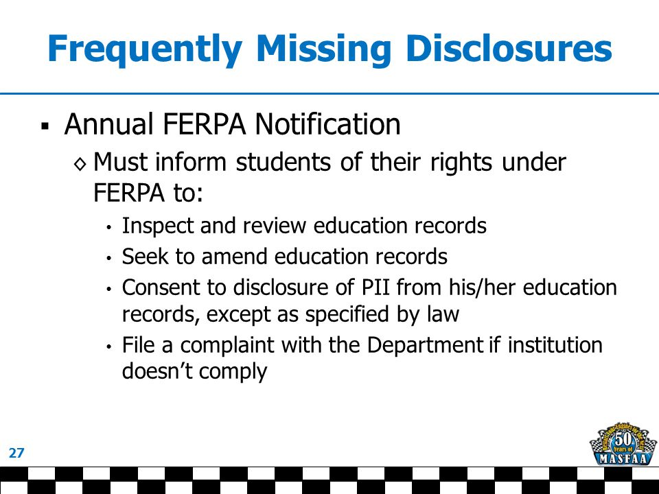 Frequently Missing Disclosures  Annual FERPA Notification ◊ Must inform students of their rights under FERPA to: Inspect and review education records Seek to amend education records Consent to disclosure of PII from his/her education records, except as specified by law File a complaint with the Department if institution doesn't comply 27
