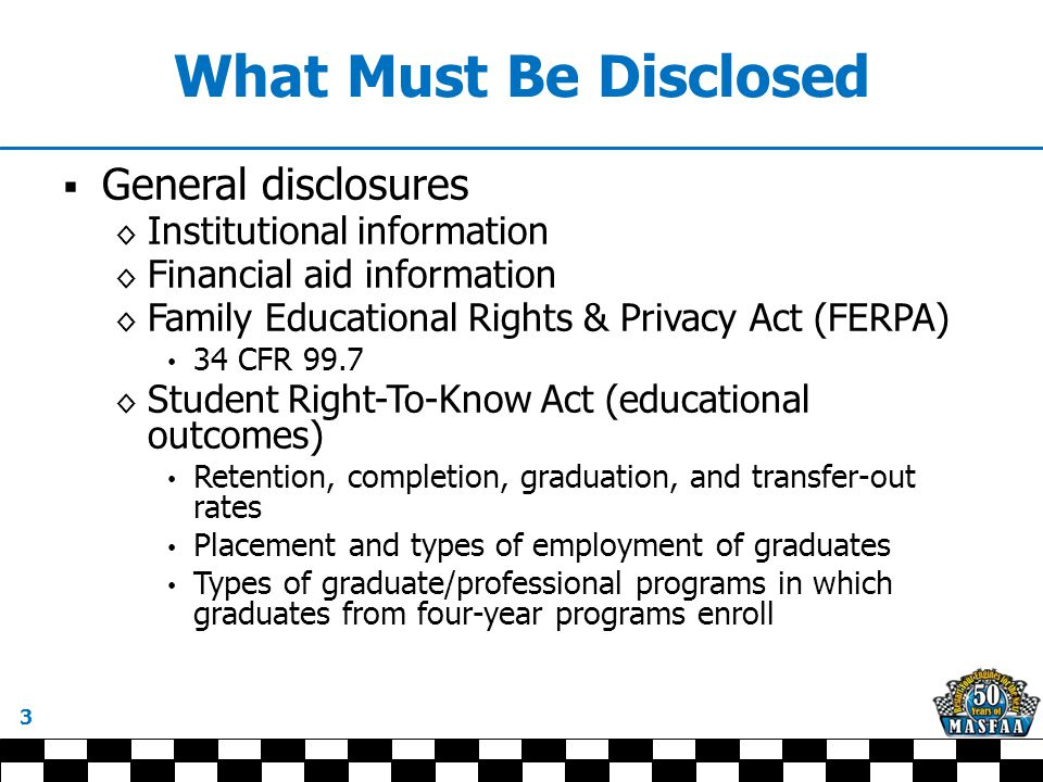 What Must Be Disclosed  General disclosures ◊ Institutional information ◊ Financial aid information ◊ Family Educational Rights & Privacy Act (FERPA) 34 CFR 99.7 ◊ Student Right-To-Know Act (educational outcomes) Retention, completion, graduation, and transfer-out rates Placement and types of employment of graduates Types of graduate/professional programs in which graduates from four-year programs enroll 3