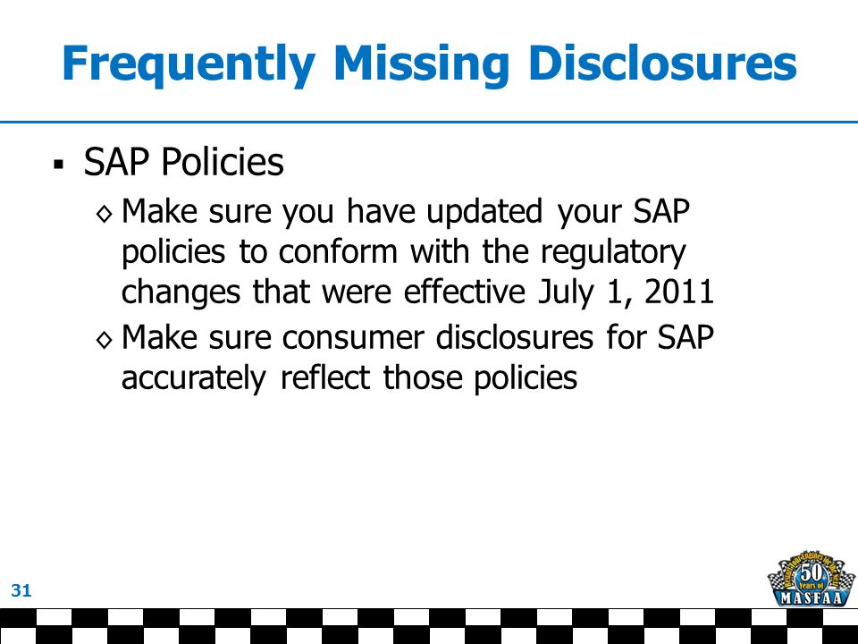 Frequently Missing Disclosures  SAP Policies ◊ Make sure you have updated your SAP policies to conform with the regulatory changes that were effective July 1, 2011 ◊ Make sure consumer disclosures for SAP accurately reflect those policies 31
