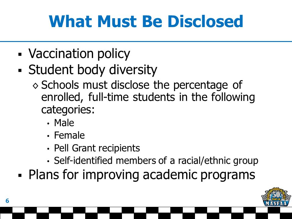 What Must Be Disclosed  Vaccination policy  Student body diversity ◊ Schools must disclose the percentage of enrolled, full-time students in the following categories: Male Female Pell Grant recipients Self-identified members of a racial/ethnic group  Plans for improving academic programs 6