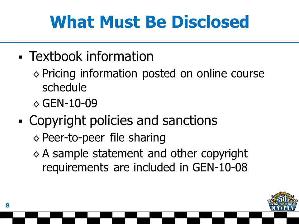 What Must Be Disclosed  Textbook information ◊ Pricing information posted on online course schedule ◊ GEN-10-09  Copyright policies and sanctions ◊ Peer-to-peer file sharing ◊ A sample statement and other copyright requirements are included in GEN-10-08 8