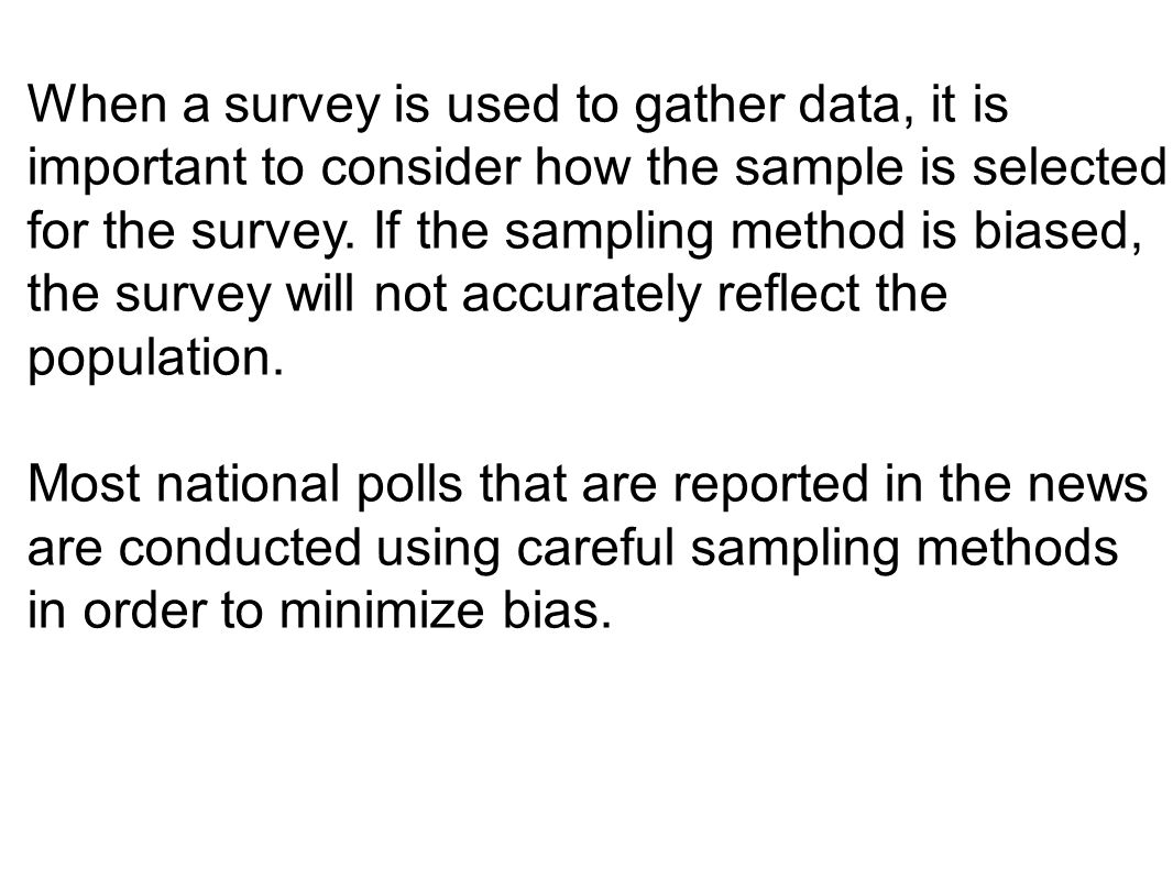 When a survey is used to gather data, it is important to consider how the sample is selected for the survey. If the sampling method is biased, the sur