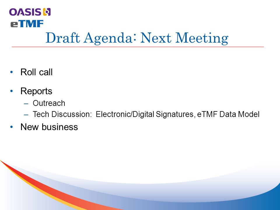 Roll call Reports –Outreach –Tech Discussion: Electronic/Digital Signatures, eTMF Data Model New business Draft Agenda: Next Meeting