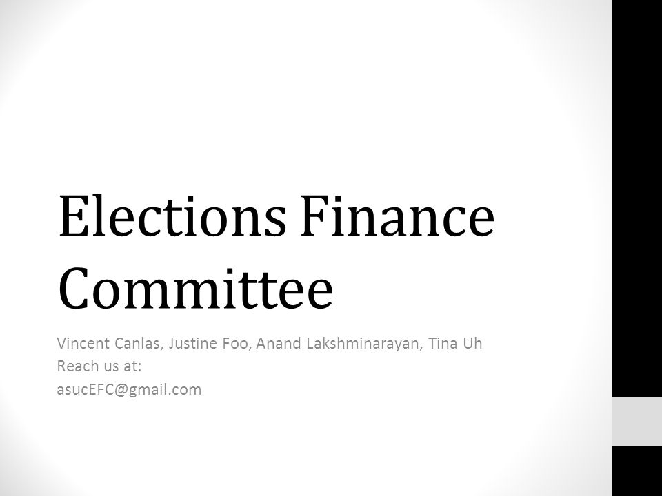 Elections Finance Committee Vincent Canlas, Justine Foo, Anand Lakshminarayan, Tina Uh Reach us at: asucEFC@gmail.com