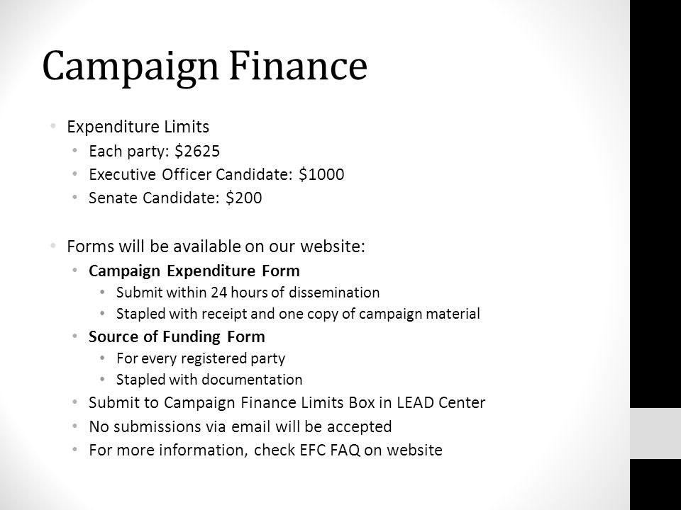 Campaign Finance Expenditure Limits Each party: $2625 Executive Officer Candidate: $1000 Senate Candidate: $200 Forms will be available on our website: Campaign Expenditure Form Submit within 24 hours of dissemination Stapled with receipt and one copy of campaign material Source of Funding Form For every registered party Stapled with documentation Submit to Campaign Finance Limits Box in LEAD Center No submissions via email will be accepted For more information, check EFC FAQ on website
