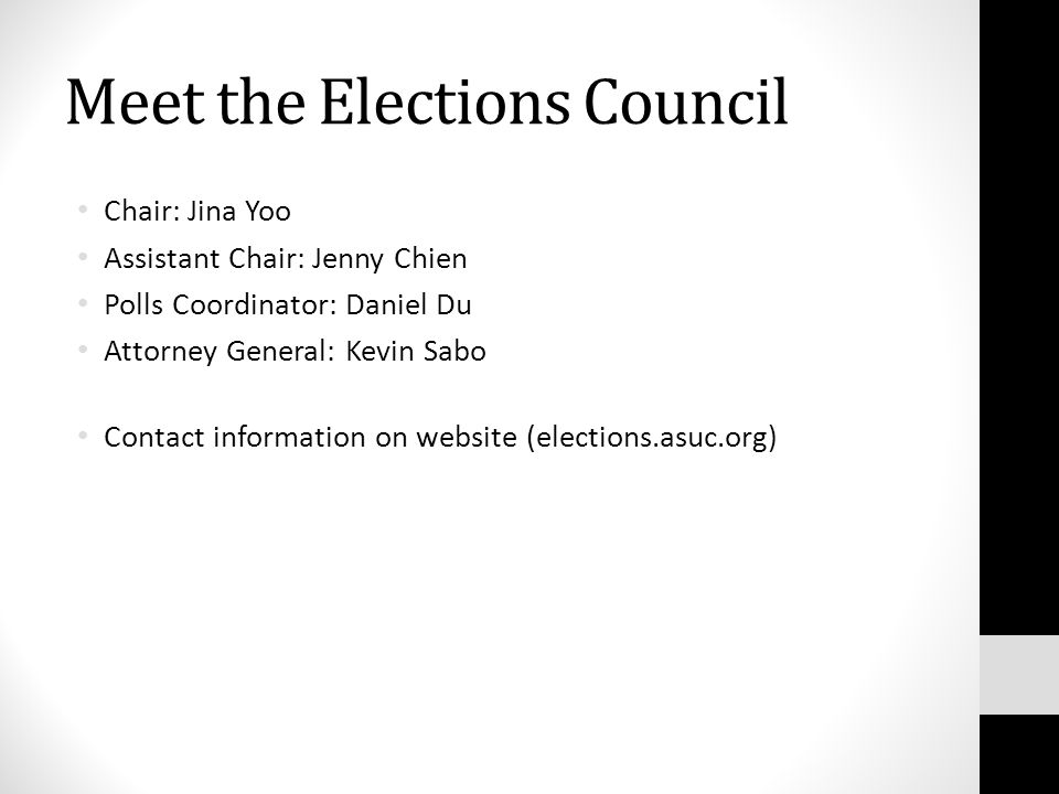 Meet the Elections Council Chair: Jina Yoo Assistant Chair: Jenny Chien Polls Coordinator: Daniel Du Attorney General: Kevin Sabo Contact information on website (elections.asuc.org)